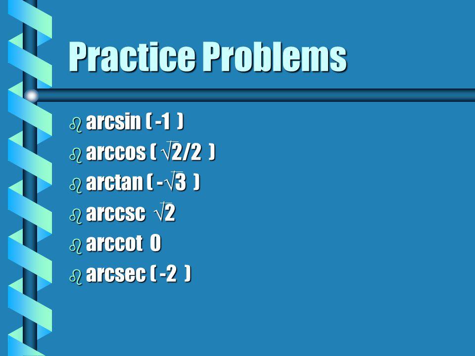 b arcsin ( -1 ) b arccos ( √2/2 ) b arctan ( -√3 ) b arccsc √2 b arccot 0 b arcsec ( -2 ) Practice Problems
