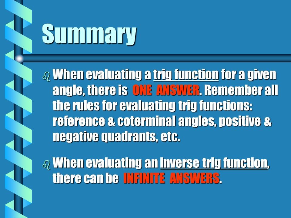 Summary b When evaluating a trig function for a given angle, there is ONE ANSWER. Remember all the rules for evaluating trig functions: reference & co
