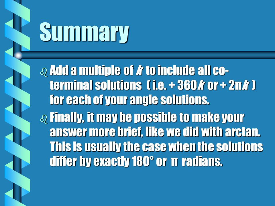Summary b Add a multiple of k to include all co- terminal solutions ( i.e. + 360k or + 2πk ) for each of your angle solutions. b Finally, it may be po