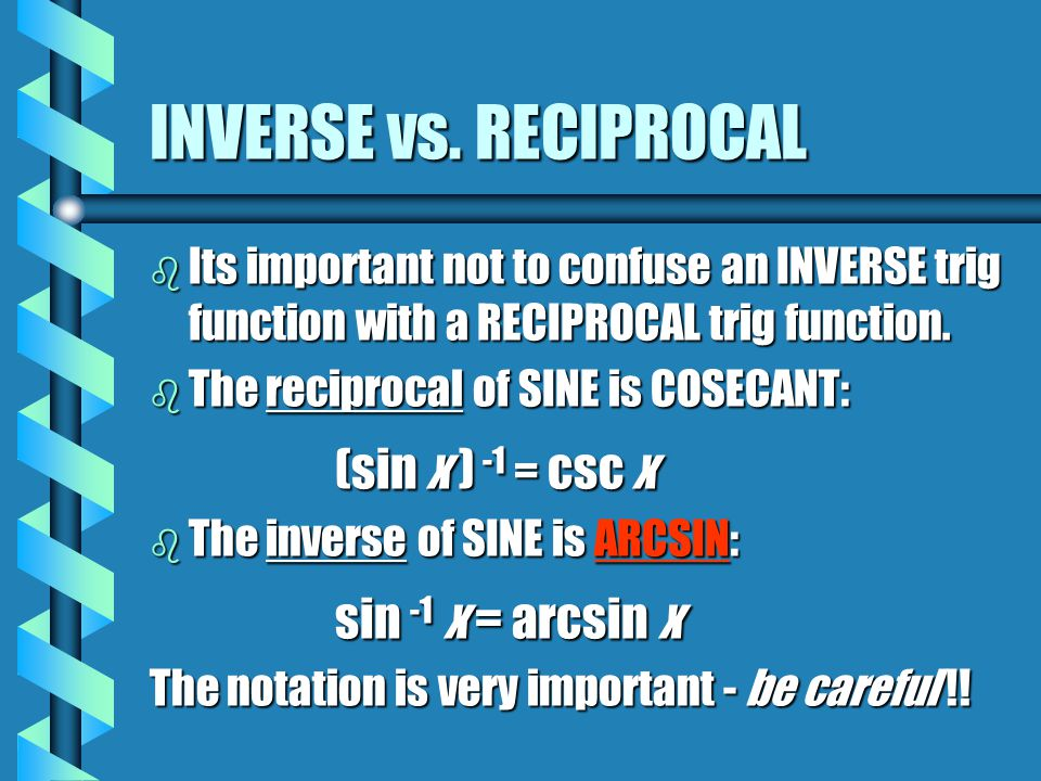 INVERSE vs. RECIPROCAL b Its important not to confuse an INVERSE trig function with a RECIPROCAL trig function. b The reciprocal of SINE is COSECANT: