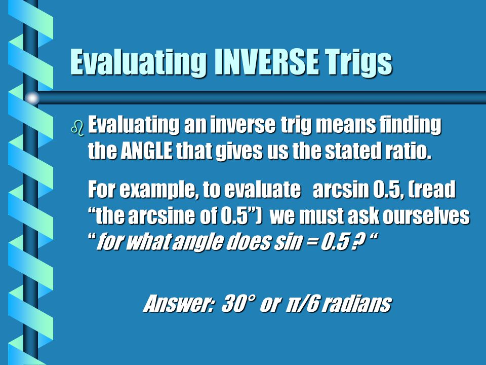Evaluating INVERSE Trigs b Evaluating an inverse trig means finding the ANGLE that gives us the stated ratio.