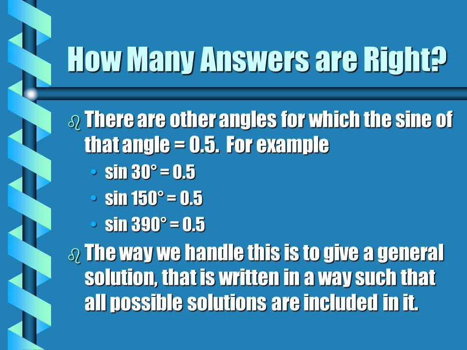 How Many Answers are Right? b There are other angles for which the sine of that angle = 0.5. For example sin 30° = 0.5sin 30° = 0.5 sin 150° = 0.5sin