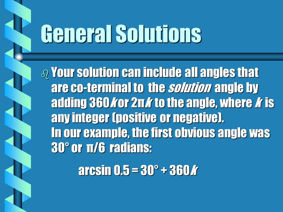 General Solutions b Your solution can include all angles that are co-terminal to the solution angle by adding 360k or 2πk to the angle, where k is any integer (positive or negative).