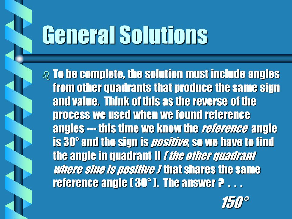 General Solutions b Our complete, general solution is: arcsin 0.5 = 30° + 360k ; 150° + 360k OR, in radiansarcsin 0.5 = 30° + 360k ; 150° + 360k OR, in radians arcsin 0.5 = π/6 + 2πk ; 5π/6 + 2πkarcsin 0.5 = π/6 + 2πk ; 5π/6 + 2πk b Solve these: arccos ( -0.5 )arccos ( -0.5 ) arcsec 1arcsec 1