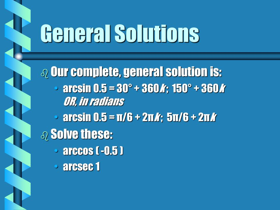 General Solutions b Our complete, general solution is: arcsin 0.5 = 30° + 360k ; 150° + 360k OR, in radiansarcsin 0.5 = 30° + 360k ; 150° + 360k OR, i