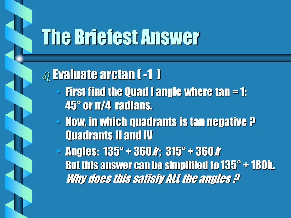 The Briefest Answer b Evaluate arctan ( -1 ) First find the Quad I angle where tan = 1: 45° or π/4 radians.First find the Quad I angle where tan = 1: 45° or π/4 radians.