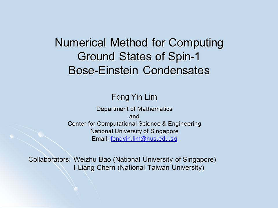 Numerical Method for Computing Ground States of Spin-1 Bose-Einstein Condensates Fong Yin Lim Department of Mathematics and Center for Computational Science & Engineering National University of Singapore Email: fongyin.lim@nus.edu.sg fongyin.lim@nus.edu.sg Collaborators: Weizhu Bao (National University of Singapore) I-Liang Chern (National Taiwan University) I-Liang Chern (National Taiwan University)