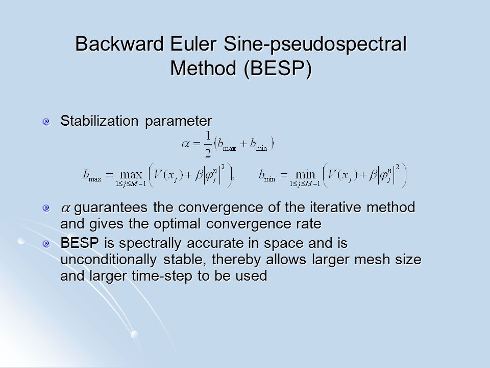 Backward Euler Sine-pseudospectral Method (BESP) Stabilization parameter  guarantees the convergence of the iterative method and gives the optimal convergence rate BESP is spectrally accurate in space and is unconditionally stable, thereby allows larger mesh size and larger time-step to be used
