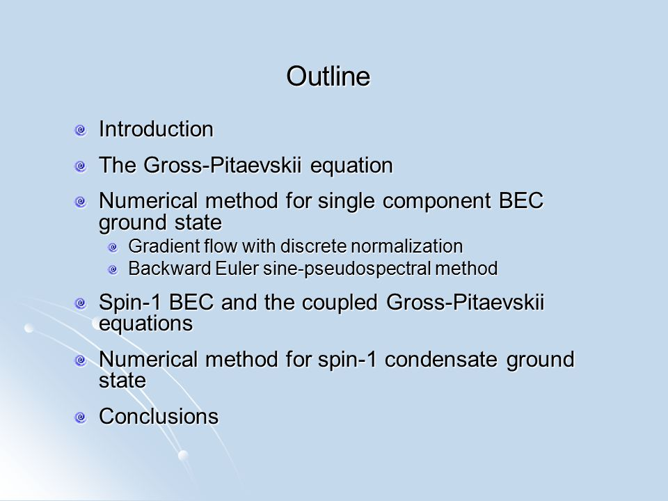 Outline Introduction The Gross-Pitaevskii equation Numerical method for single component BEC ground state Gradient flow with discrete normalization Backward Euler sine-pseudospectral method Spin-1 BEC and the coupled Gross-Pitaevskii equations Numerical method for spin-1 condensate ground state Conclusions