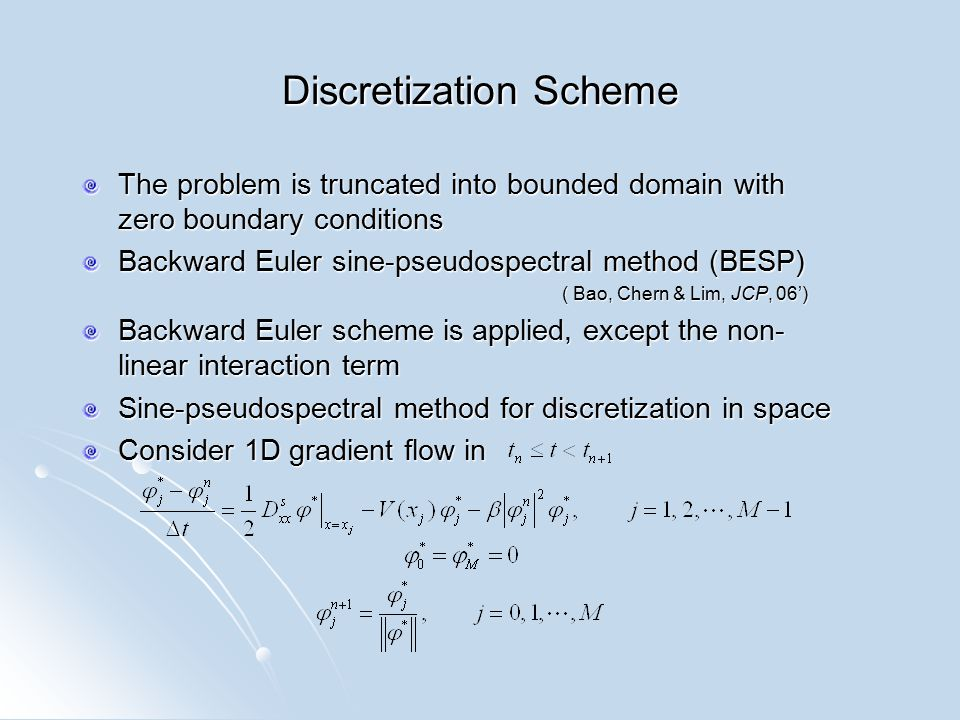 Discretization Scheme The problem is truncated into bounded domain with zero boundary conditions Backward Euler sine-pseudospectral method (BESP) ( Bao, Chern & Lim, JCP, 06') Backward Euler scheme is applied, except the non- linear interaction term Sine-pseudospectral method for discretization in space Consider 1D gradient flow in