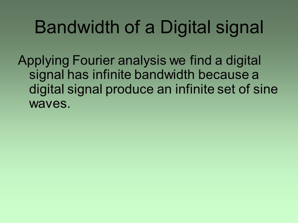 Bandwidth of a Digital signal Applying Fourier analysis we find a digital signal has infinite bandwidth because a digital signal produce an infinite set of sine waves.