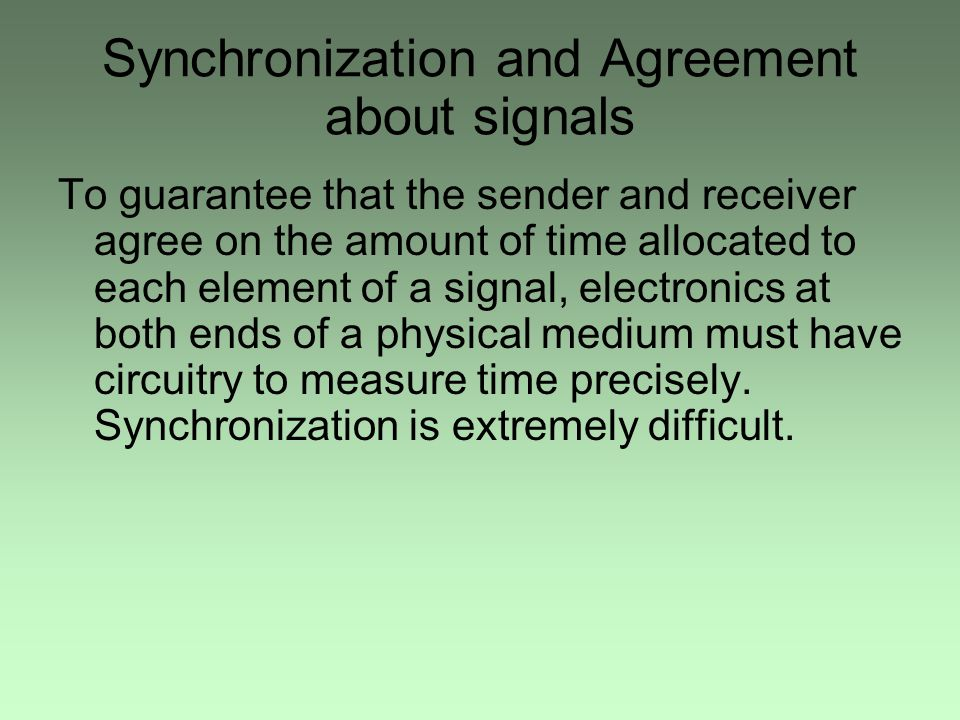 Synchronization and Agreement about signals To guarantee that the sender and receiver agree on the amount of time allocated to each element of a signal, electronics at both ends of a physical medium must have circuitry to measure time precisely.