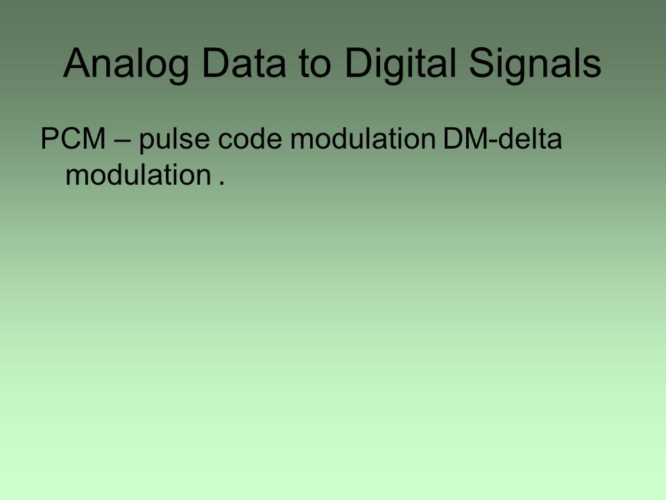 Analog Data to Digital Signals PCM – pulse code modulation DM-delta modulation.