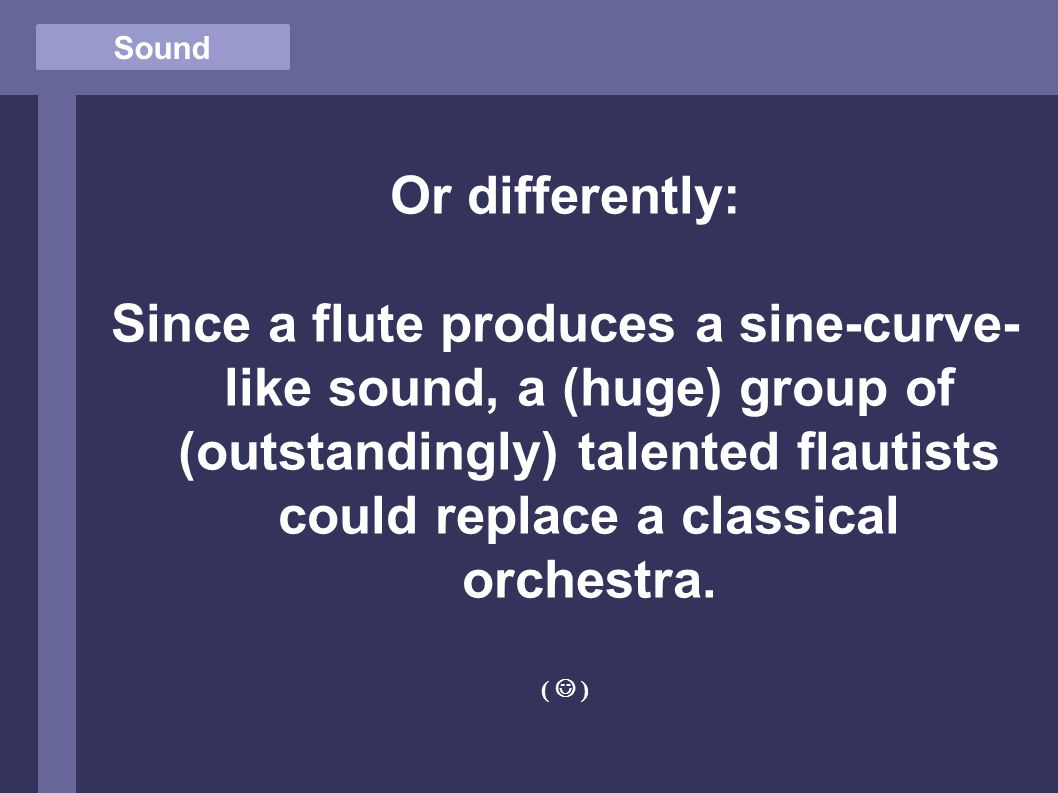 Sound Or differently: Since a flute produces a sine-curve- like sound, a (huge) group of (outstandingly) talented flautists could replace a classical orchestra.