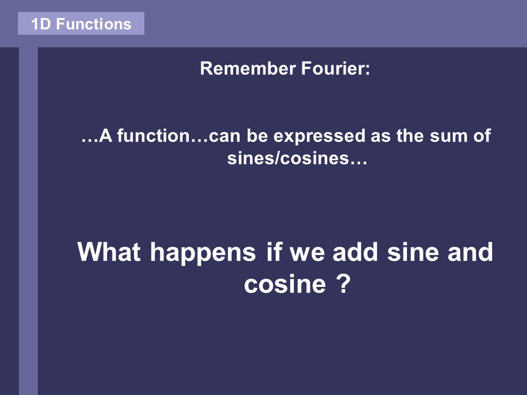 1D Functions Remember Fourier: …A function…can be expressed as the sum of sines/cosines… What happens if we add sine and cosine