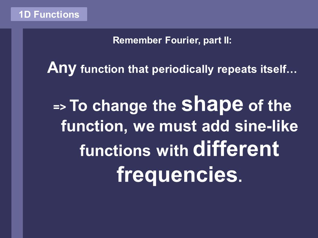 1D Functions Remember Fourier, part II: Any function that periodically repeats itself… => To change the shape of the function, we must add sine-like f