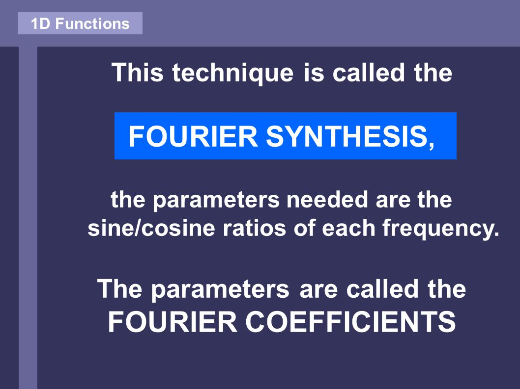 1D Functions This technique is called the FOURIER SYNTHESIS, the parameters needed are the sine/cosine ratios of each frequency.