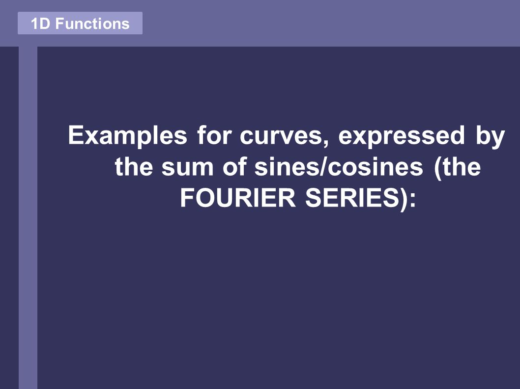 Examples for curves, expressed by the sum of sines/cosines (the FOURIER SERIES): 1D Functions