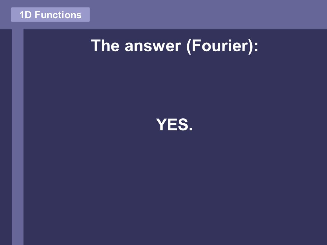 The answer (Fourier): YES. 1D Functions