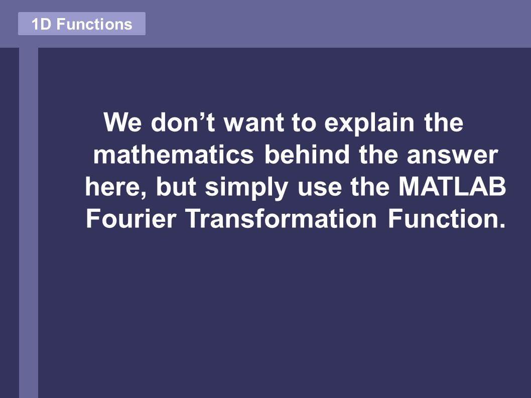 We don't want to explain the mathematics behind the answer here, but simply use the MATLAB Fourier Transformation Function. 1D Functions