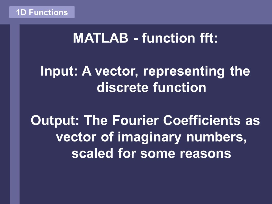 MATLAB - function fft: Input: A vector, representing the discrete function Output: The Fourier Coefficients as vector of imaginary numbers, scaled for