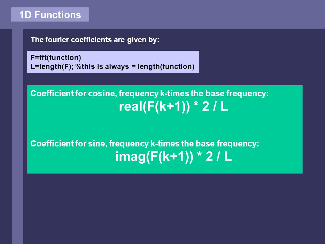 1D Functions The fourier coefficients are given by: F=fft(function) L=length(F); %this is always = length(function) Coefficient for cosine, frequency k-times the base frequency: real(F(k+1)) * 2 / L Coefficient for sine, frequency k-times the base frequency: imag(F(k+1)) * 2 / L