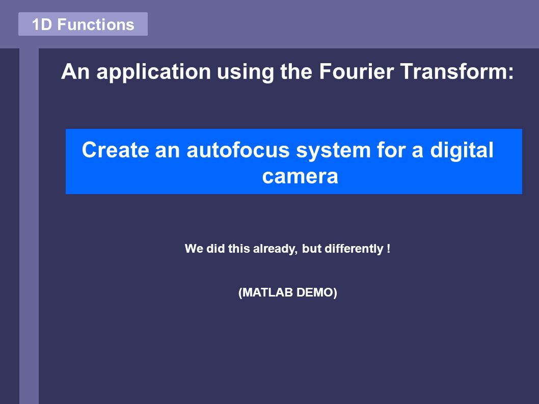 1D Functions An application using the Fourier Transform: Create an autofocus system for a digital camera We did this already, but differently ! (MATLA
