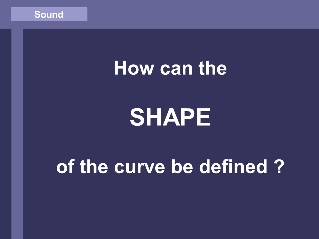 Sound How can the SHAPE of the curve be defined