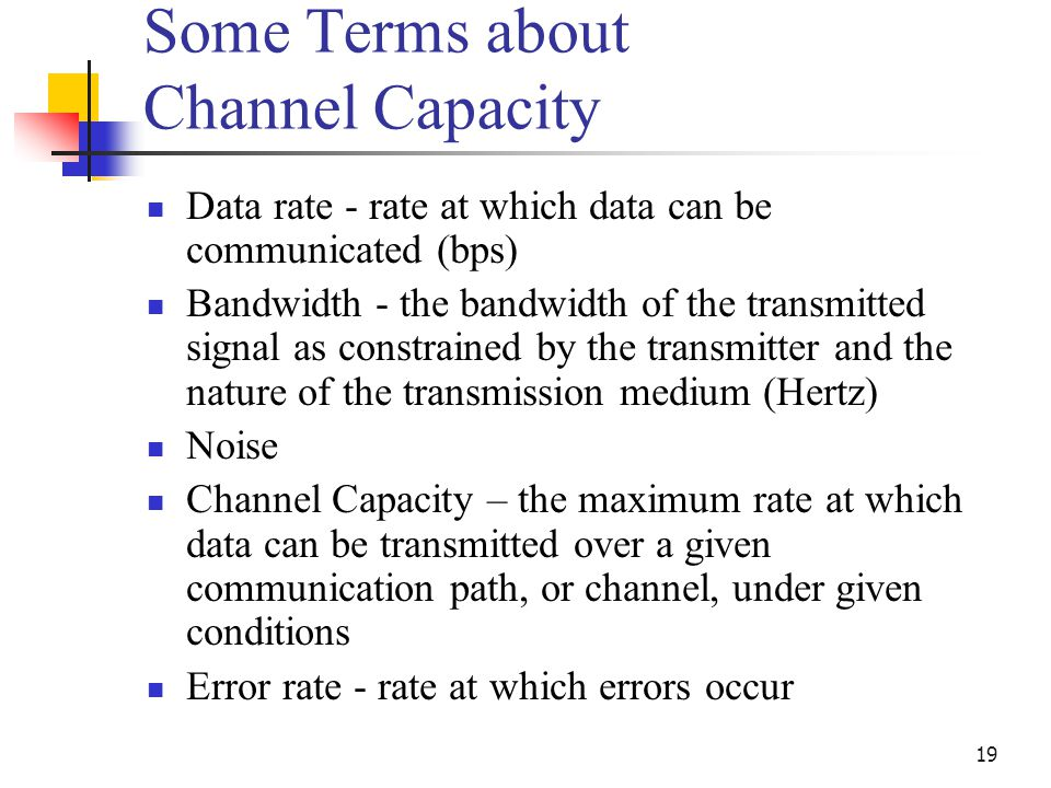 19 Some Terms about Channel Capacity Data rate - rate at which data can be communicated (bps) Bandwidth - the bandwidth of the transmitted signal as c