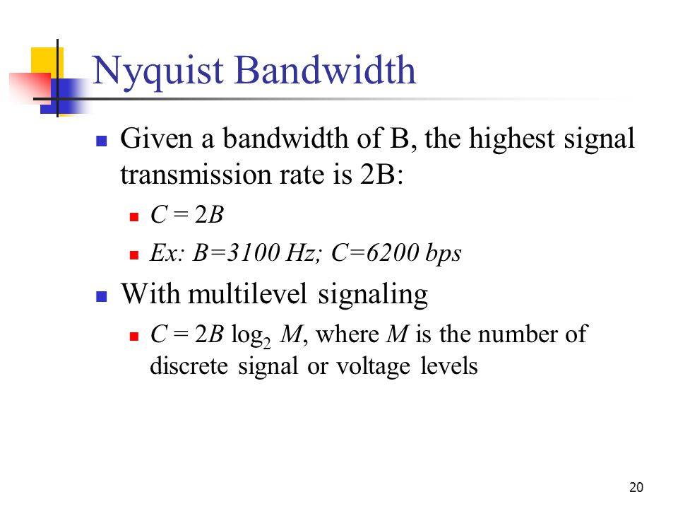 20 Nyquist Bandwidth Given a bandwidth of B, the highest signal transmission rate is 2B: C = 2B Ex: B=3100 Hz; C=6200 bps With multilevel signaling C