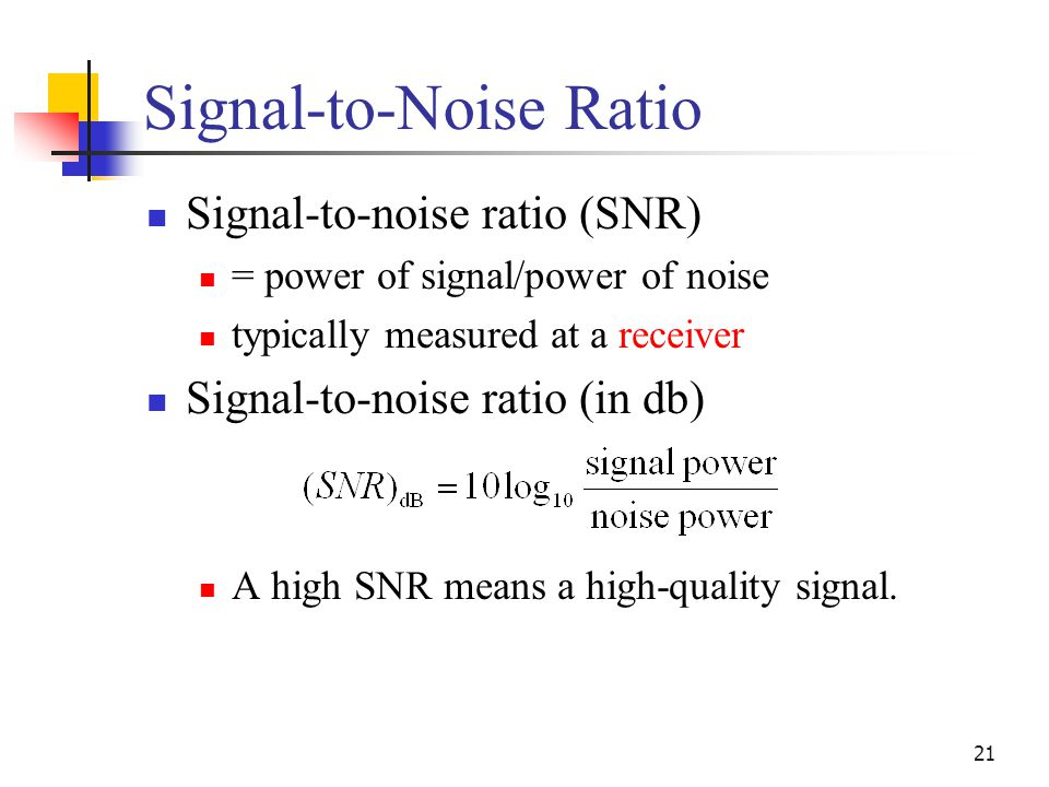 21 Signal-to-Noise Ratio Signal-to-noise ratio (SNR) = power of signal/power of noise typically measured at a receiver Signal-to-noise ratio (in db) A high SNR means a high-quality signal.