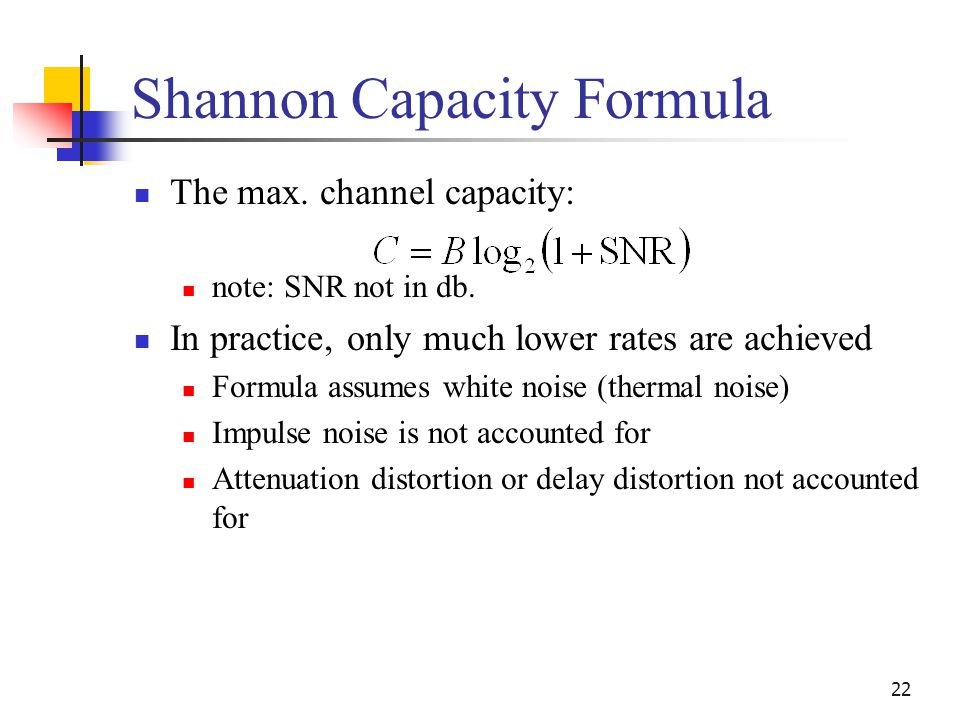 22 Shannon Capacity Formula The max. channel capacity: note: SNR not in db. In practice, only much lower rates are achieved Formula assumes white nois