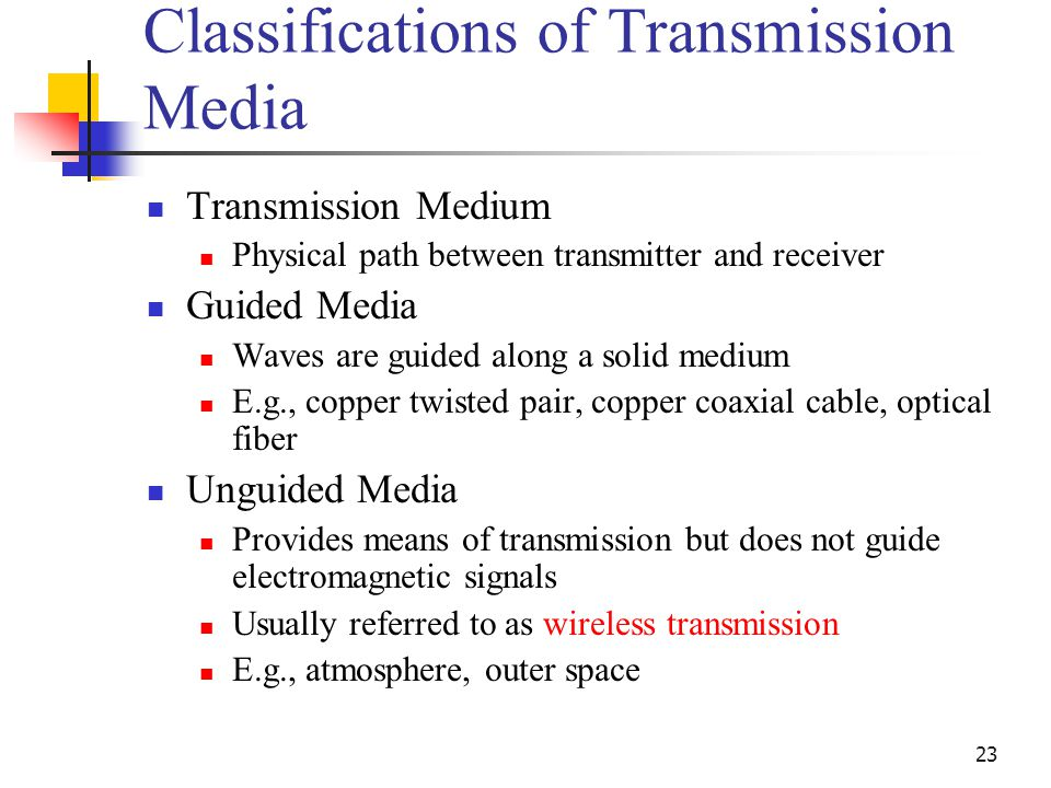 23 Classifications of Transmission Media Transmission Medium Physical path between transmitter and receiver Guided Media Waves are guided along a solid medium E.g., copper twisted pair, copper coaxial cable, optical fiber Unguided Media Provides means of transmission but does not guide electromagnetic signals Usually referred to as wireless transmission E.g., atmosphere, outer space