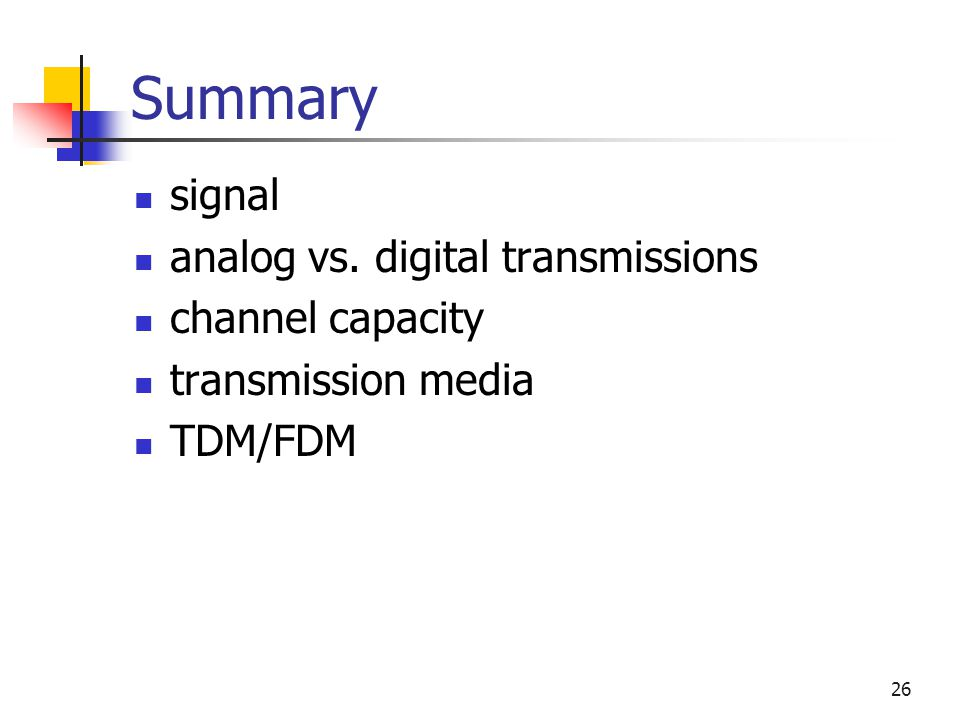 26 Summary signal analog vs. digital transmissions channel capacity transmission media TDM/FDM