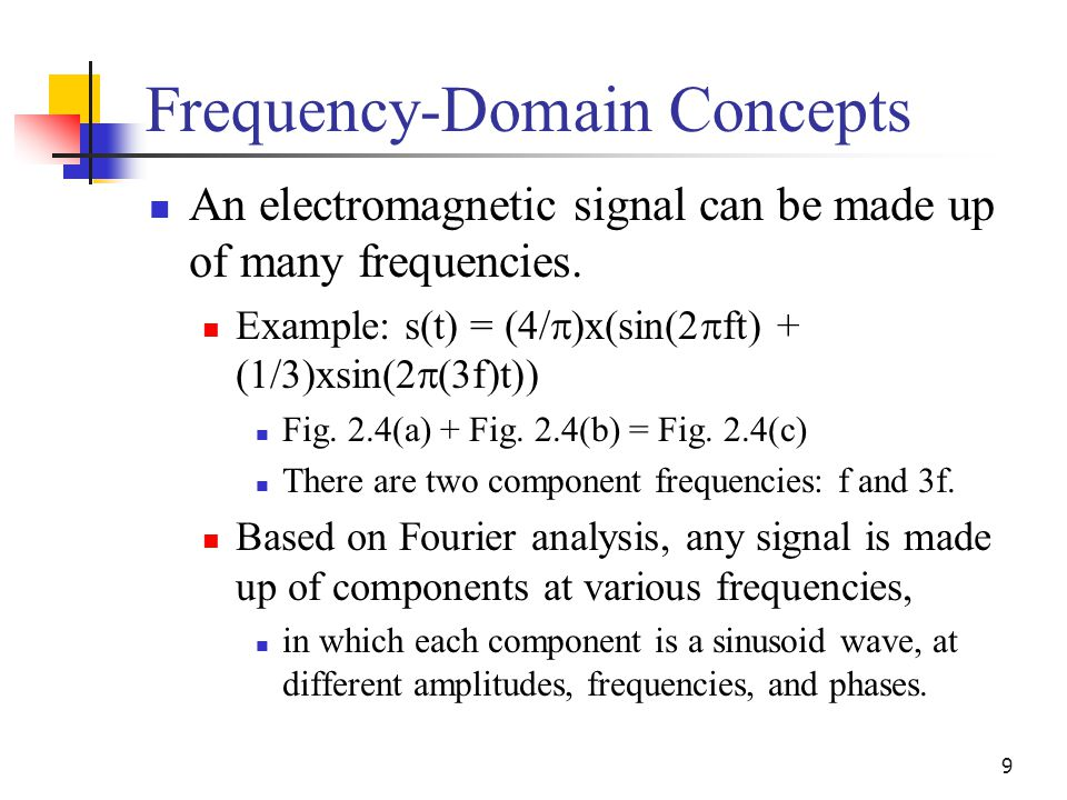 9 Frequency-Domain Concepts An electromagnetic signal can be made up of many frequencies. Example: s(t) = (4/  )x(sin(2  ft) + (1/3)xsin(2  (3f)t))