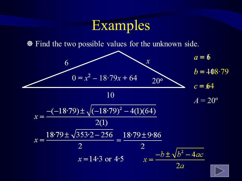 20 o x 6 6 2 = 10 2 + x 2 – (2  10  x  cos 20 o ) 36 = 100 + x 2 – 20x( 0·9397) 0 = x 2 – 18·79x + 64  Find the two possible values for the unknown side.