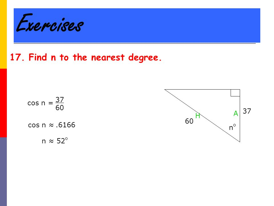 Exercises 17. Find n to the nearest degree. 60 37 nono H A cos n = 37 60 cos n ≈.6166 n ≈ 52 o