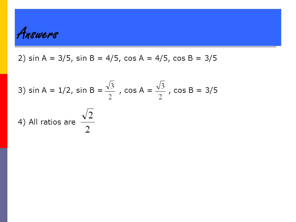 Answers 2) sin A = 3/5, sin B = 4/5, cos A = 4/5, cos B = 3/5 3) sin A = 1/2, sin B =, cos A =, cos B = 3/5 4) All ratios are
