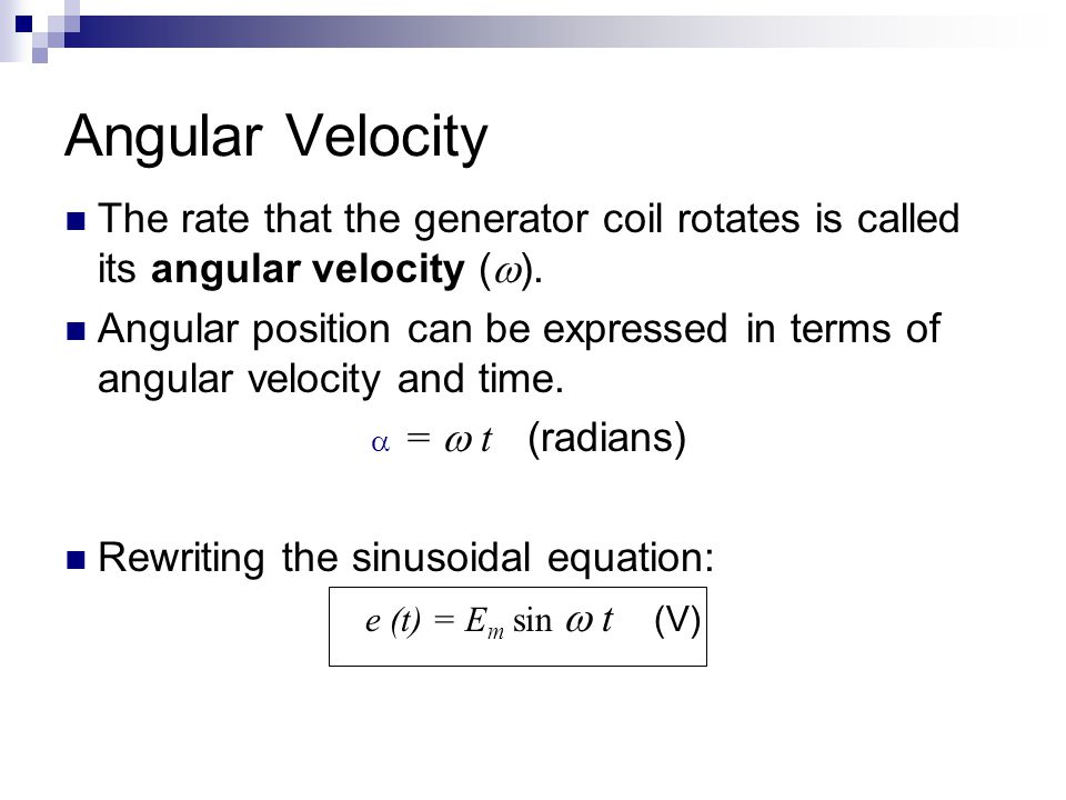 Angular Velocity The rate that the generator coil rotates is called its angular velocity (  ). Angular position can be expressed in terms of angular