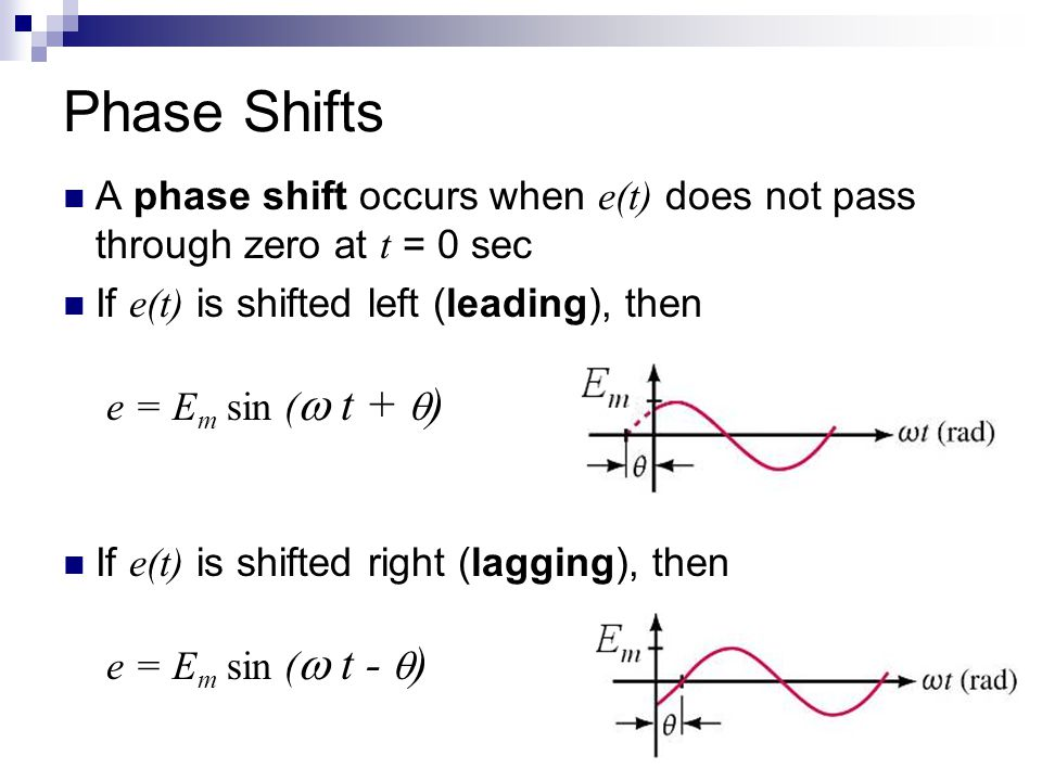 A phase shift occurs when e(t) does not pass through zero at t = 0 sec If e(t) is shifted left (leading), then e = E m sin (  t +  ) If e(t) is shif