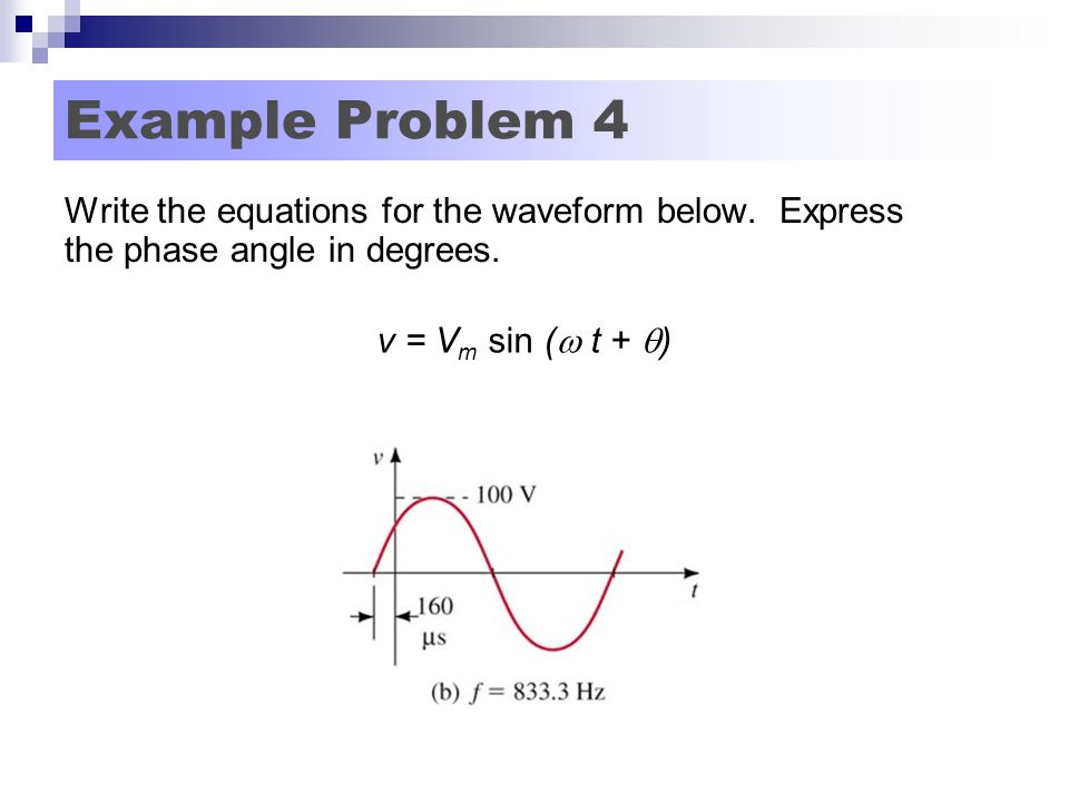 Example Problem 4 Write the equations for the waveform below. Express the phase angle in degrees. v = V m sin (  t +  )