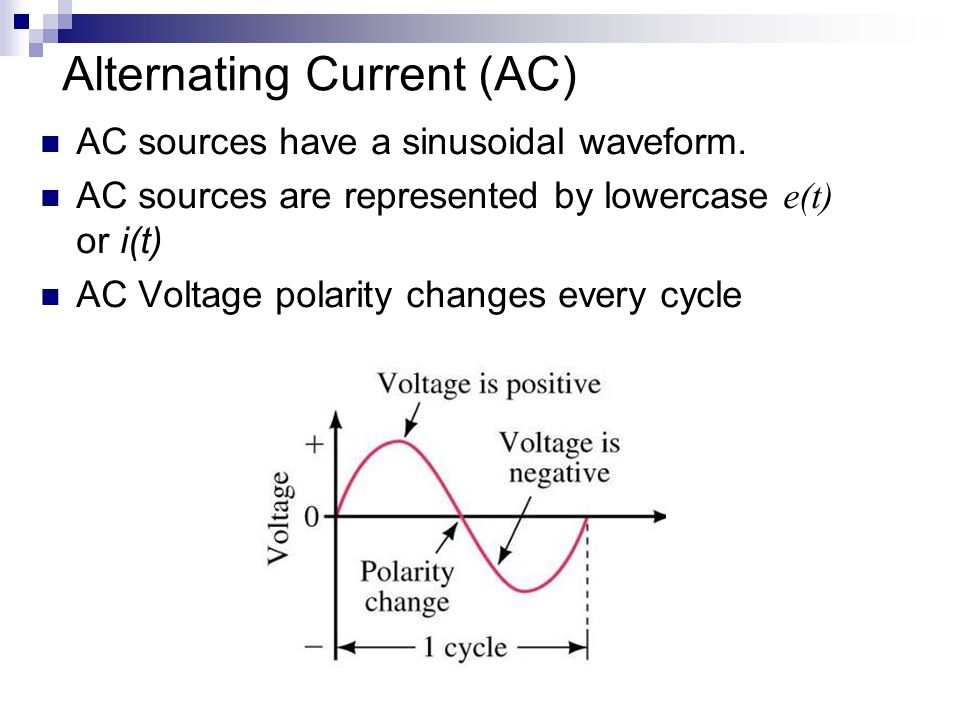 Alternating Current (AC) AC sources have a sinusoidal waveform. AC sources are represented by lowercase e(t) or i(t) AC Voltage polarity changes every