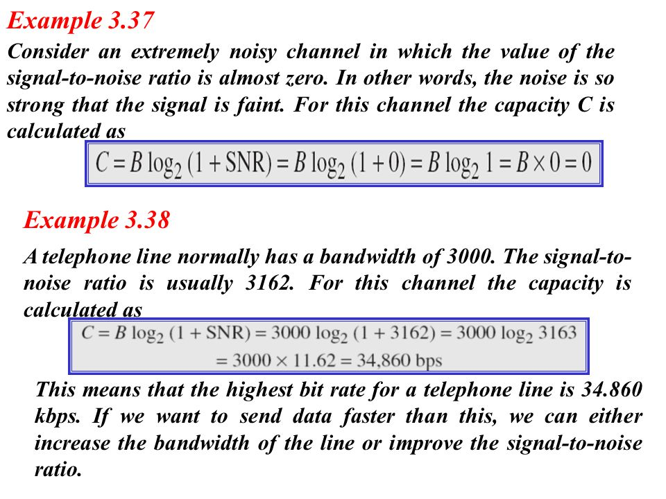 Consider an extremely noisy channel in which the value of the signal-to-noise ratio is almost zero. In other words, the noise is so strong that the si