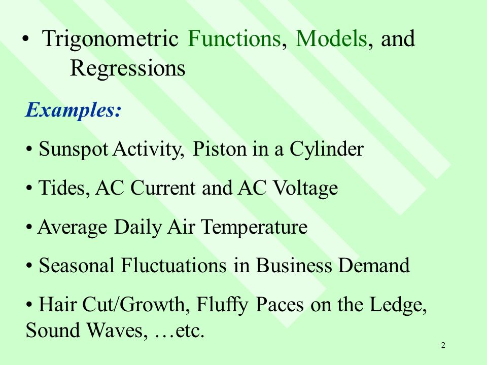 2 Trigonometric Functions, Models, and Regressions Examples: Sunspot Activity, Piston in a Cylinder Tides, AC Current and AC Voltage Average Daily Air Temperature Seasonal Fluctuations in Business Demand Hair Cut/Growth, Fluffy Paces on the Ledge, Sound Waves, …etc.