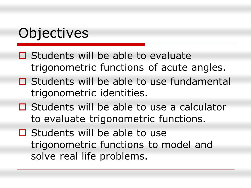 Objectives  Students will be able to evaluate trigonometric functions of acute angles.