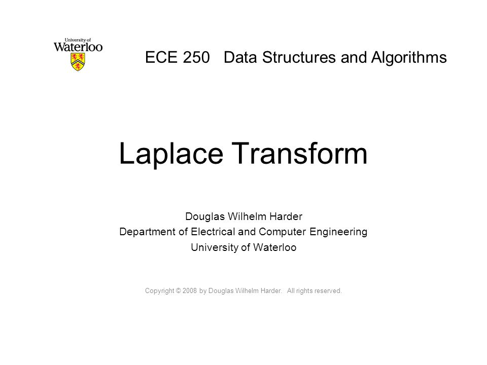 Laplace Transform Douglas Wilhelm Harder Department of Electrical and Computer Engineering University of Waterloo Copyright © 2008 by Douglas Wilhelm Harder.
