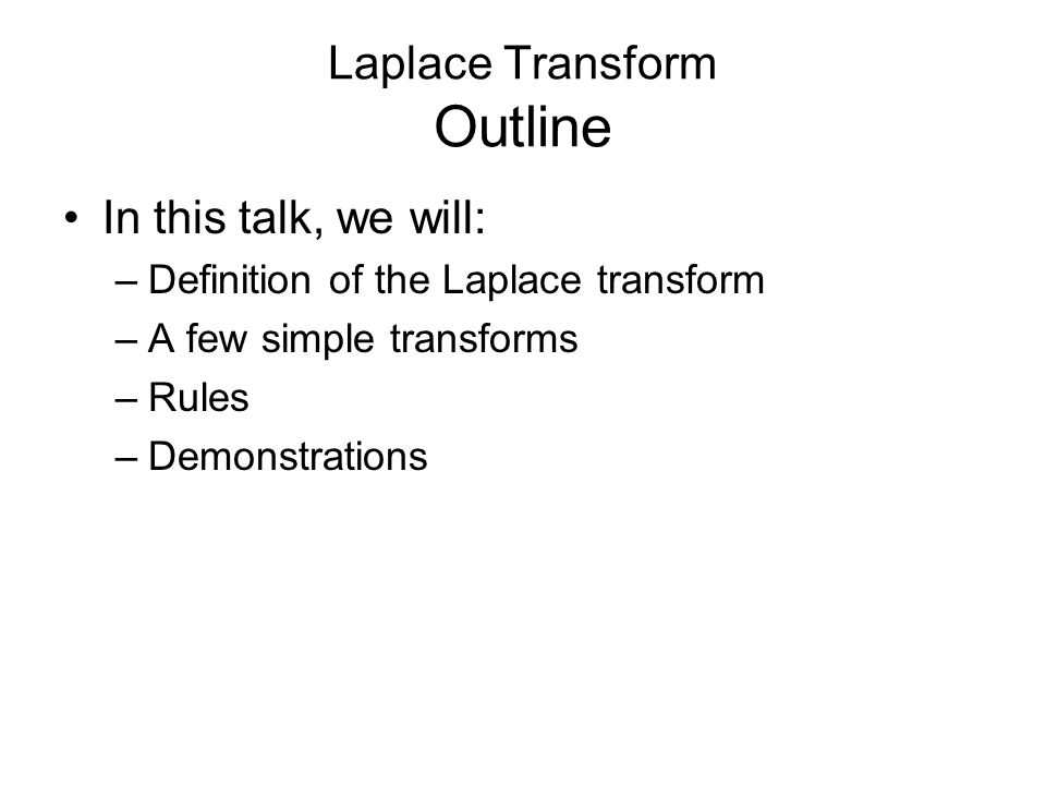 Laplace Transform Outline In this talk, we will: –Definition of the Laplace transform –A few simple transforms –Rules –Demonstrations