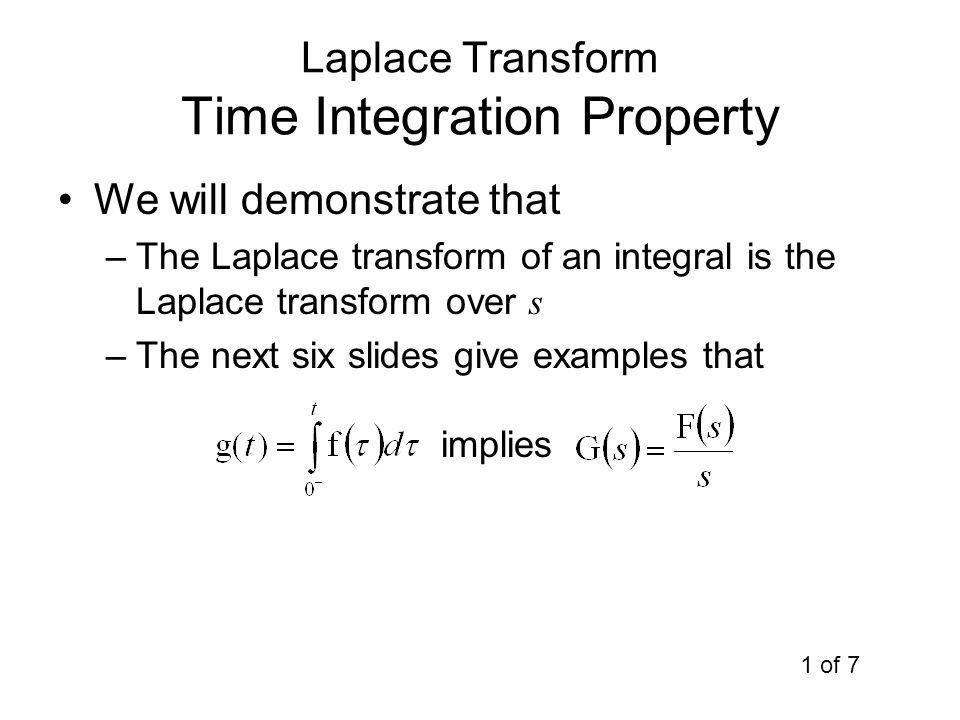 Laplace Transform Time Integration Property We will demonstrate that –The Laplace transform of an integral is the Laplace transform over s –The next s