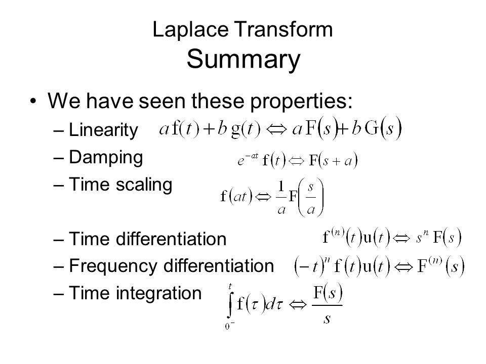 Laplace Transform Summary We have seen these properties: –Linearity –Damping –Time scaling –Time differentiation –Frequency differentiation –Time inte