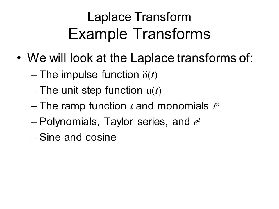 Laplace Transform Example Transforms We will look at the Laplace transforms of: –The impulse function  (t) –The unit step function u(t) –The ramp function t and monomials t n –Polynomials, Taylor series, and e t –Sine and cosine